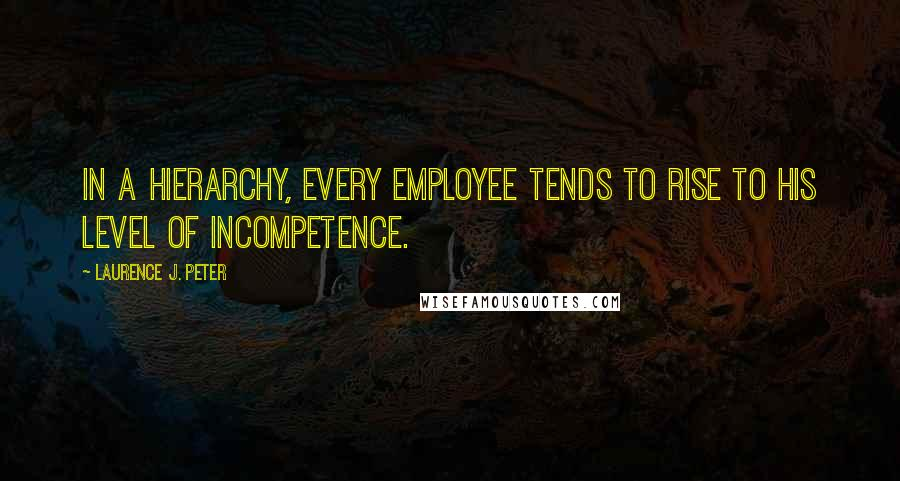 Laurence J. Peter quotes: In a hierarchy, every employee tends to rise to his level of incompetence.