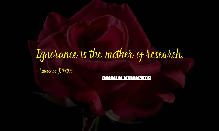 Laurence J. Peter quotes: Ignorance is the mother of research.