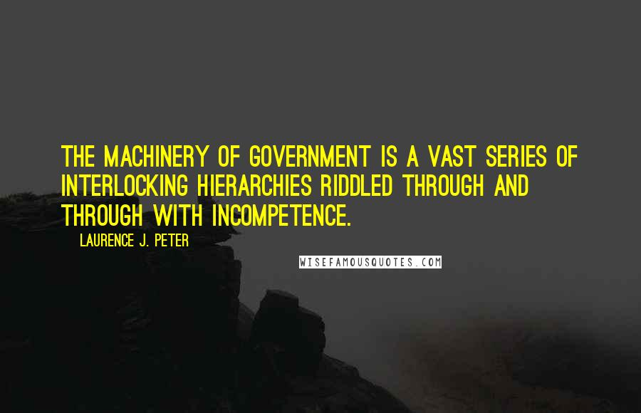 Laurence J. Peter quotes: The machinery of government is a vast series of interlocking hierarchies riddled through and through with incompetence.