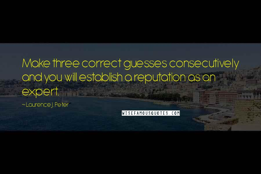 Laurence J. Peter quotes: Make three correct guesses consecutively and you will establish a reputation as an expert.