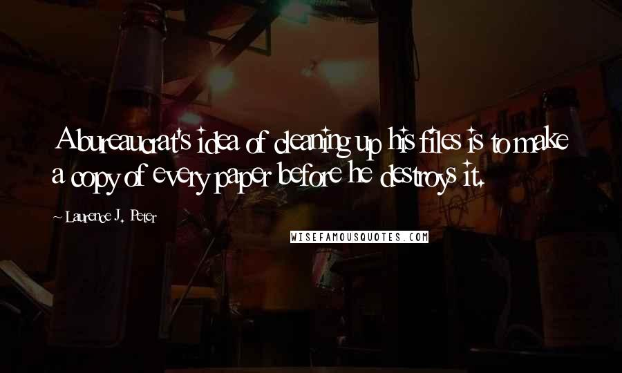 Laurence J. Peter quotes: A bureaucrat's idea of cleaning up his files is to make a copy of every paper before he destroys it.