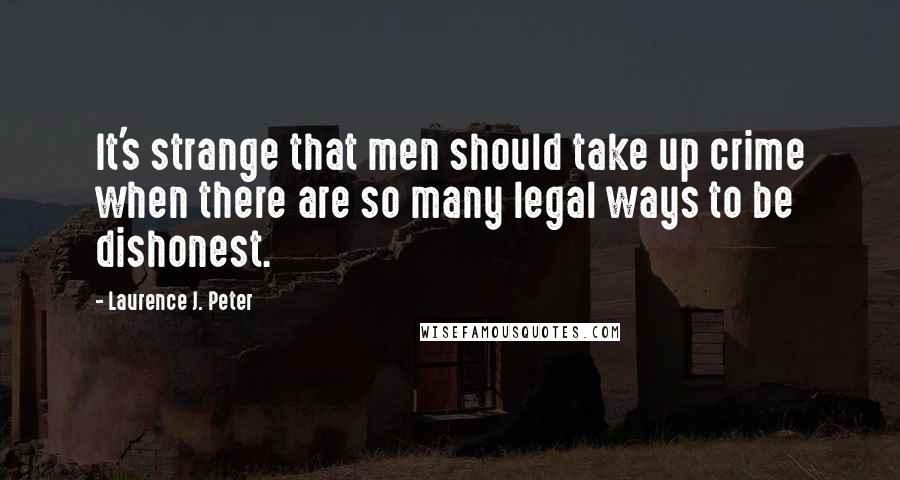 Laurence J. Peter quotes: It's strange that men should take up crime when there are so many legal ways to be dishonest.