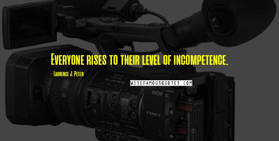 Laurence J. Peter quotes: Everyone rises to their level of incompetence.