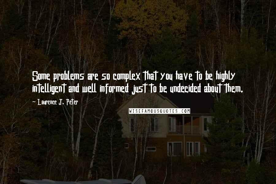 Laurence J. Peter quotes: Some problems are so complex that you have to be highly intelligent and well informed just to be undecided about them.