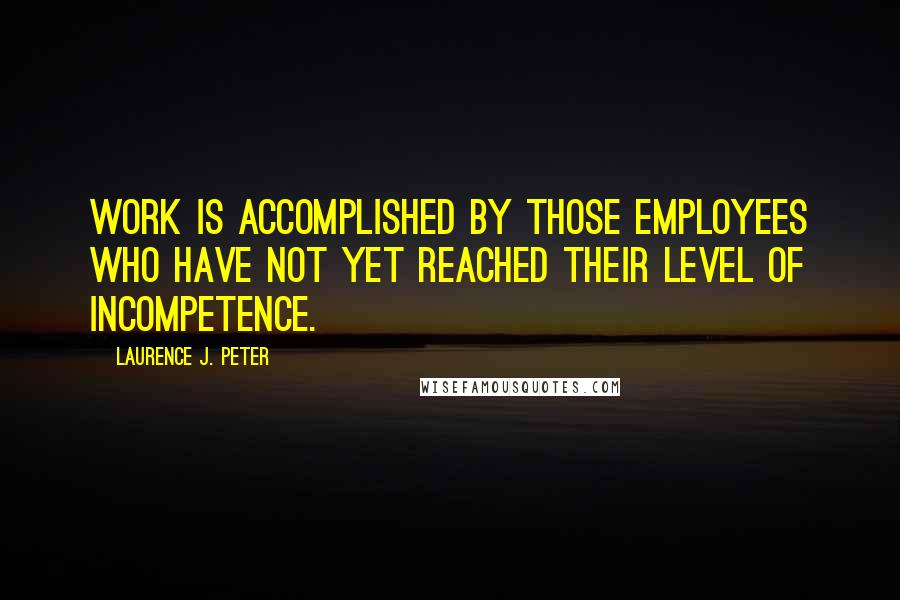 Laurence J. Peter quotes: Work is accomplished by those employees who have not yet reached their level of incompetence.