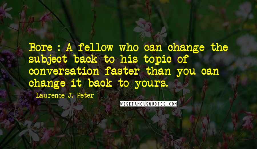 Laurence J. Peter quotes: Bore : A fellow who can change the subject back to his topic of conversation faster than you can change it back to yours.