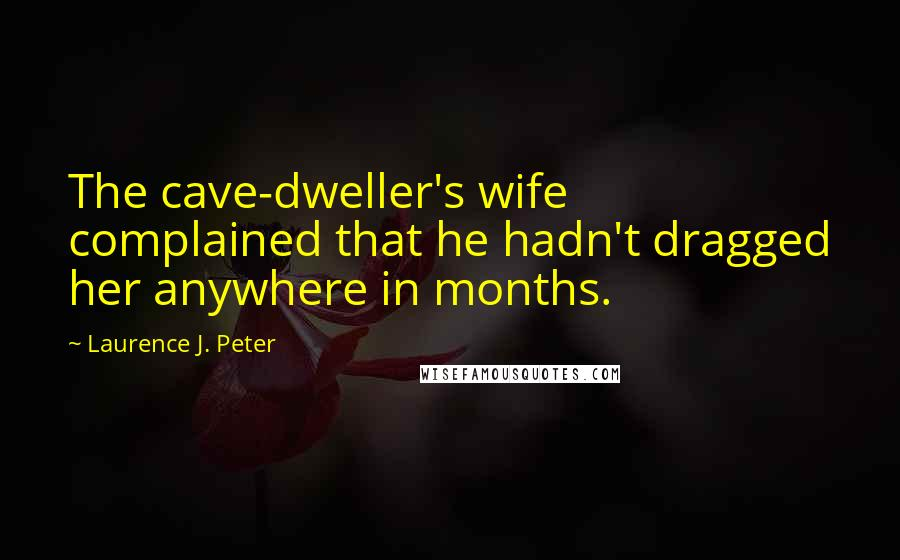 Laurence J. Peter quotes: The cave-dweller's wife complained that he hadn't dragged her anywhere in months.