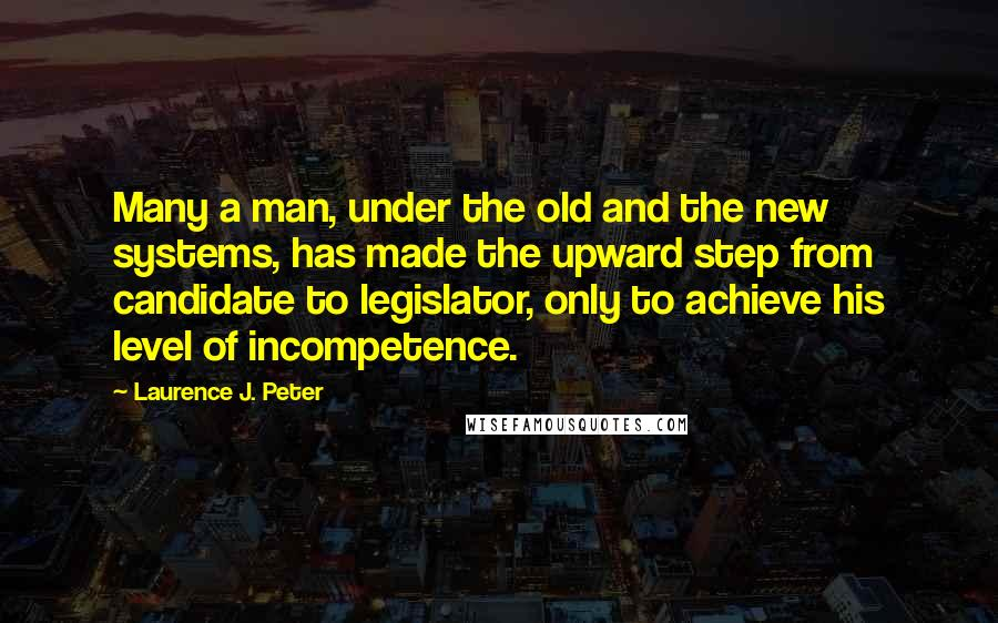 Laurence J. Peter quotes: Many a man, under the old and the new systems, has made the upward step from candidate to legislator, only to achieve his level of incompetence.