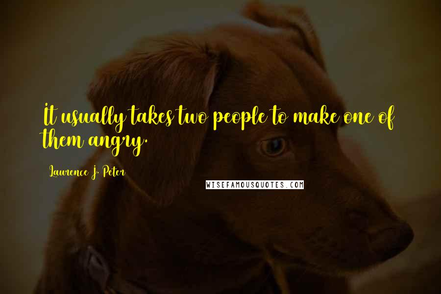 Laurence J. Peter quotes: It usually takes two people to make one of them angry.