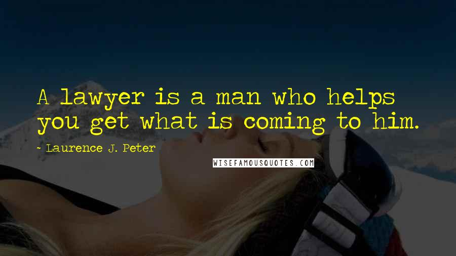 Laurence J. Peter quotes: A lawyer is a man who helps you get what is coming to him.