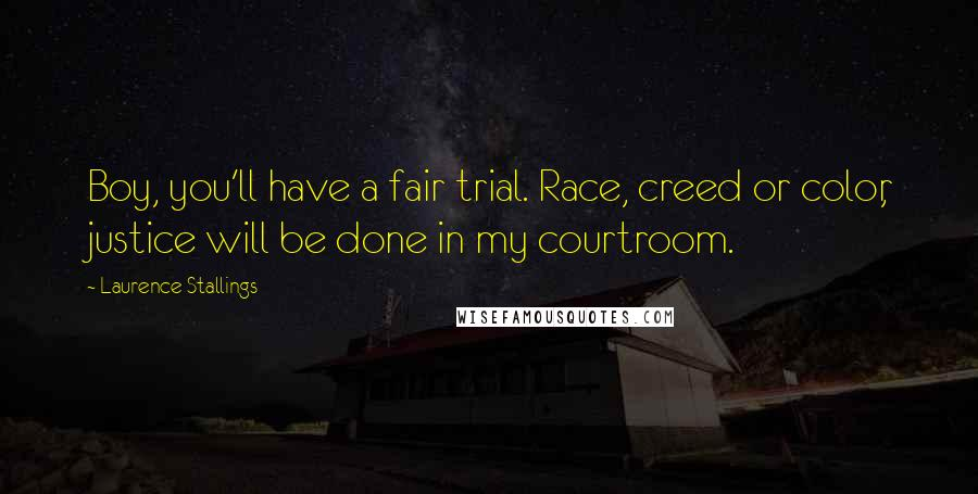 Laurence Stallings quotes: Boy, you'll have a fair trial. Race, creed or color, justice will be done in my courtroom.
