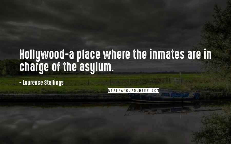 Laurence Stallings quotes: Hollywood-a place where the inmates are in charge of the asylum.