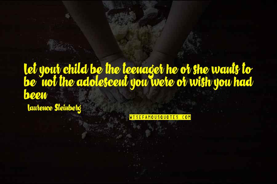 Laurence Steinberg Quotes By Laurence Steinberg: Let your child be the teenager he or