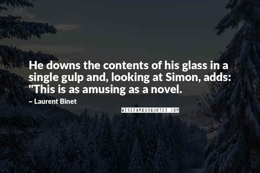 """Laurent Binet quotes: He downs the contents of his glass in a single gulp and, looking at Simon, adds: """"This is as amusing as a novel."""