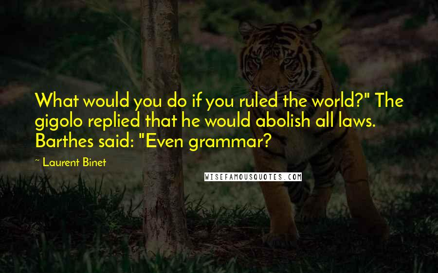 """Laurent Binet quotes: What would you do if you ruled the world?"""" The gigolo replied that he would abolish all laws. Barthes said: """"Even grammar?"""