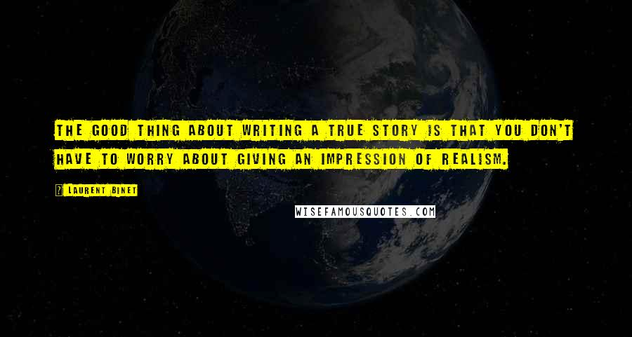 Laurent Binet quotes: The good thing about writing a true story is that you don't have to worry about giving an impression of realism.
