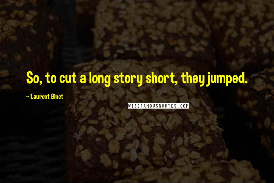 Laurent Binet quotes: So, to cut a long story short, they jumped.