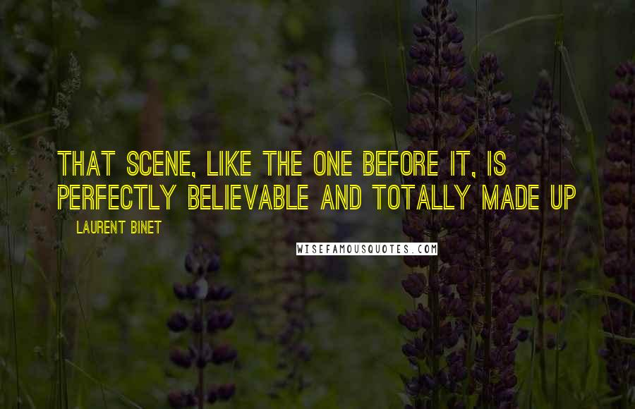 Laurent Binet quotes: That scene, like the one before it, is perfectly believable and totally made up