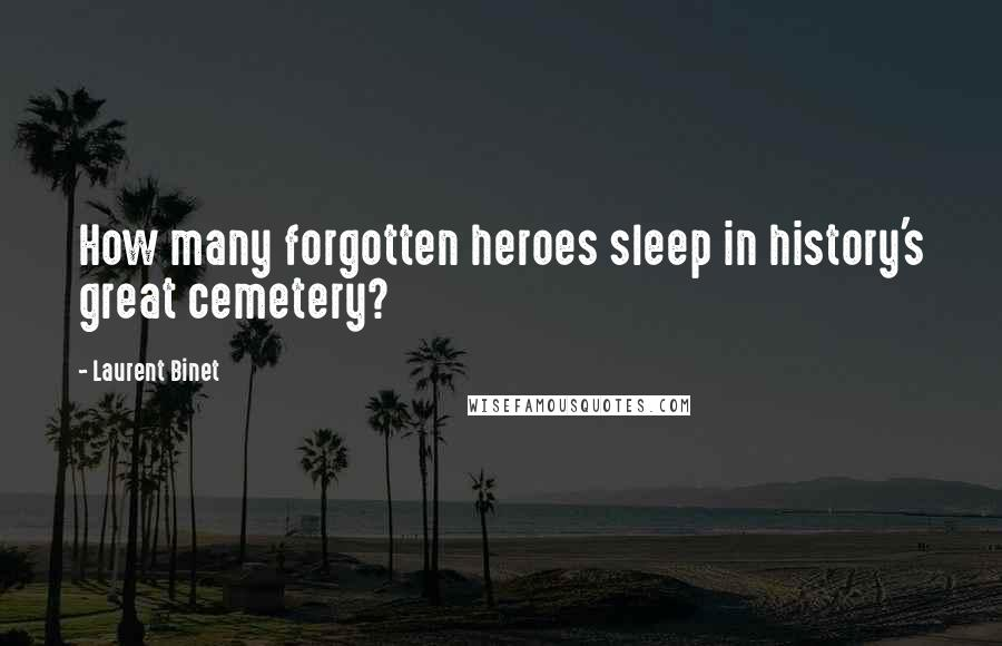 Laurent Binet quotes: How many forgotten heroes sleep in history's great cemetery?