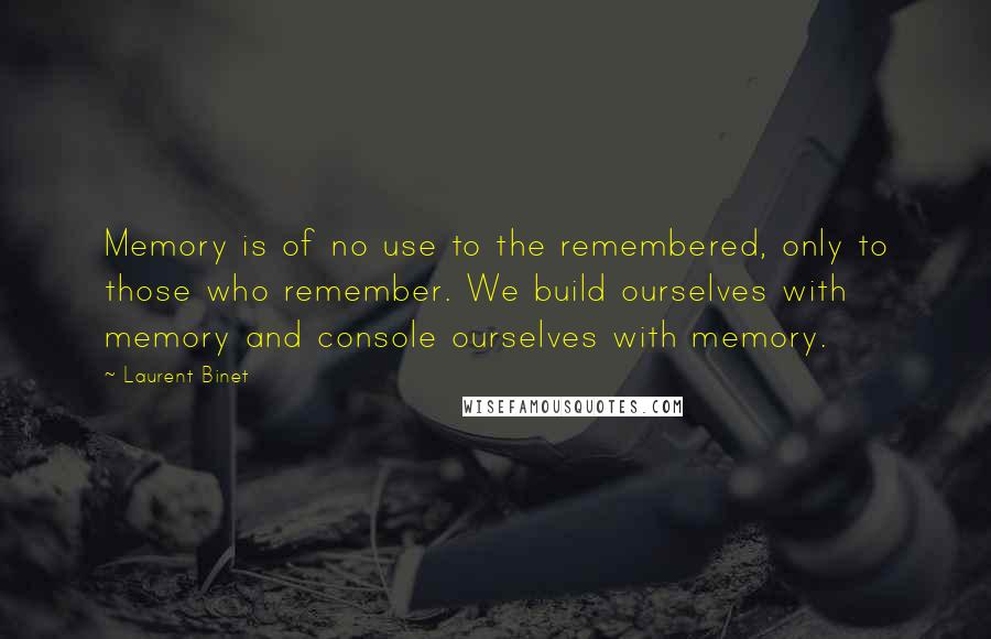 Laurent Binet quotes: Memory is of no use to the remembered, only to those who remember. We build ourselves with memory and console ourselves with memory.