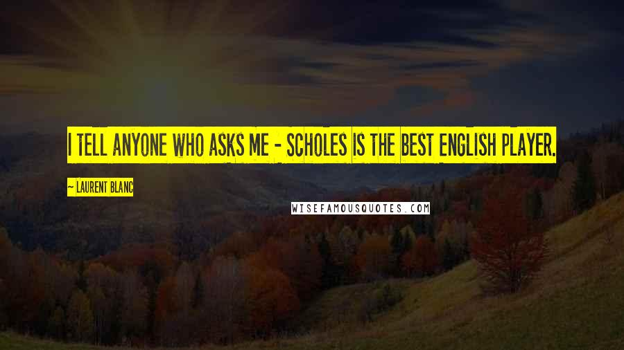 Laurent Blanc quotes: I tell anyone who asks me - Scholes is the best English player.
