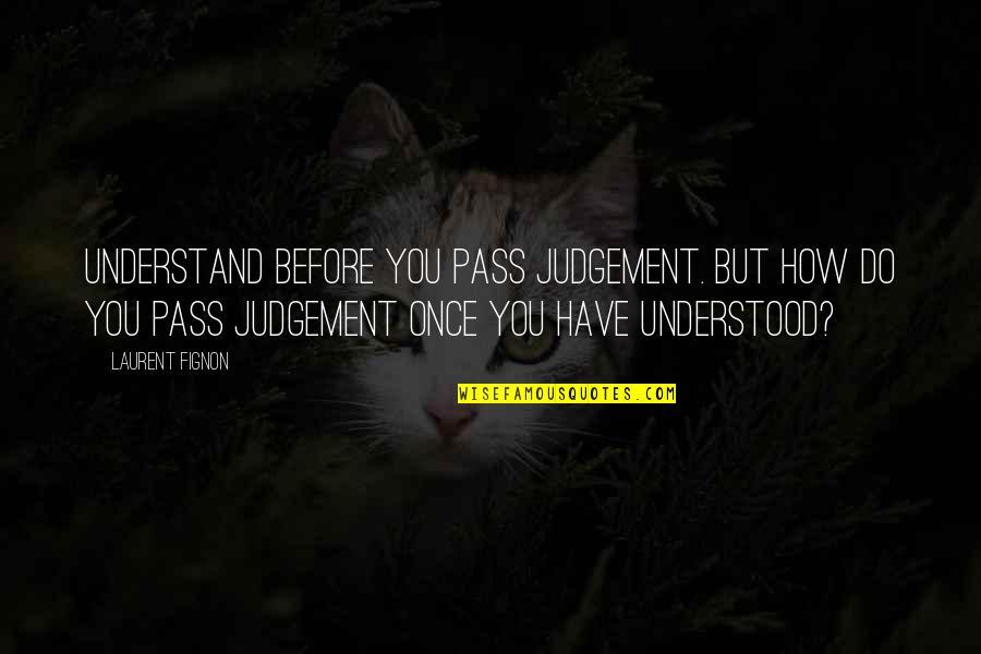 Laurent Fignon Quotes By Laurent Fignon: Understand before you pass judgement. But how do