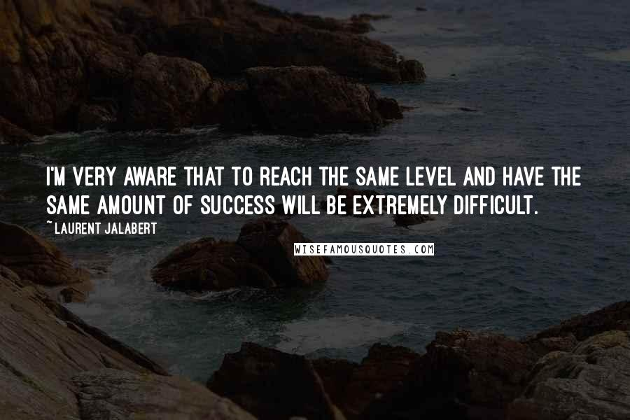 Laurent Jalabert quotes: I'm very aware that to reach the same level and have the same amount of success will be extremely difficult.