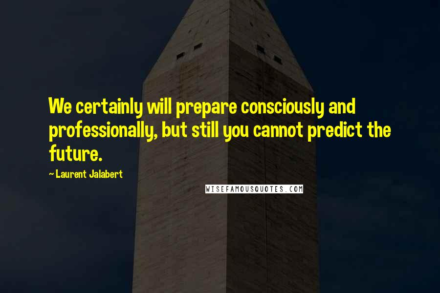 Laurent Jalabert quotes: We certainly will prepare consciously and professionally, but still you cannot predict the future.