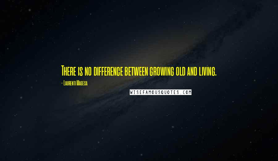 Laurenti Magesa quotes: There is no difference between growing old and living.