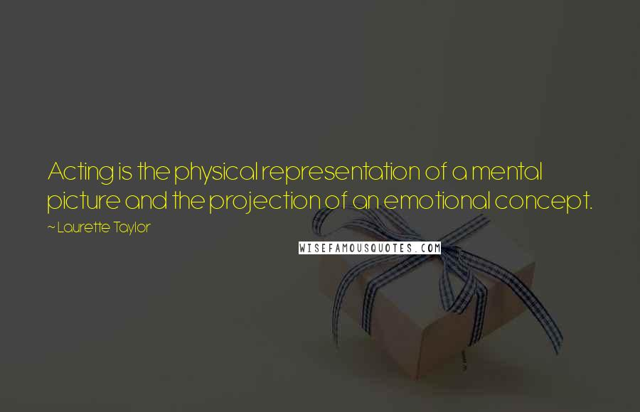 Laurette Taylor quotes: Acting is the physical representation of a mental picture and the projection of an emotional concept.