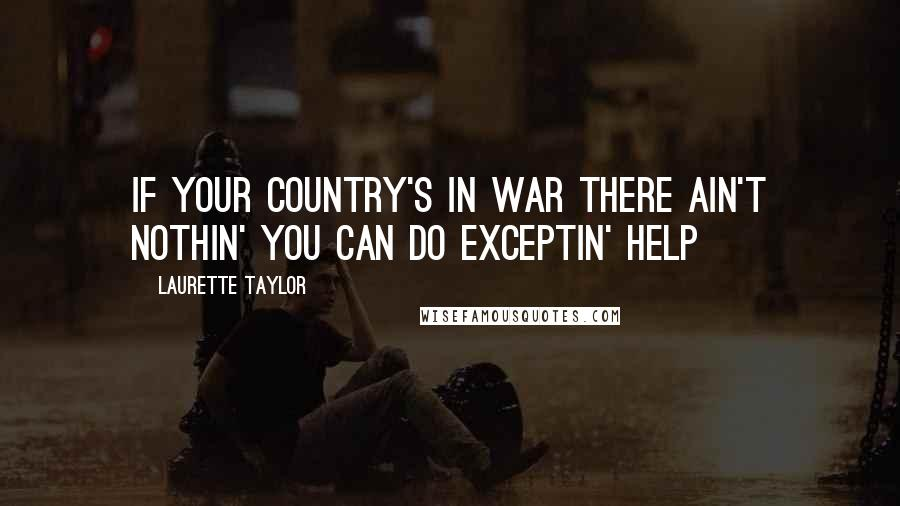 Laurette Taylor quotes: If your country's in war there ain't nothin' you can do exceptin' help