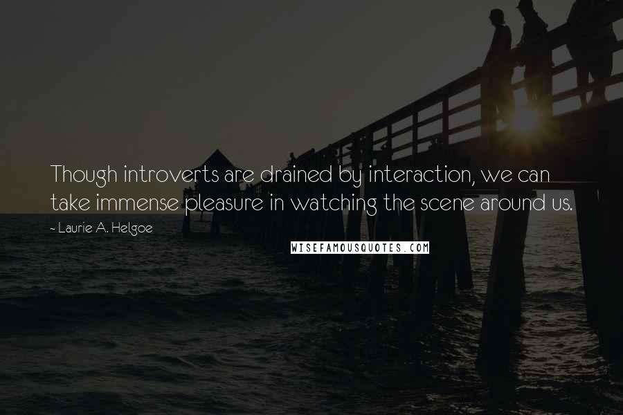 Laurie A. Helgoe quotes: Though introverts are drained by interaction, we can take immense pleasure in watching the scene around us.