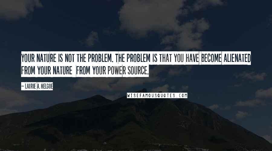 Laurie A. Helgoe quotes: Your nature is not the problem. The problem is that you have become alienated from your nature from your power source.