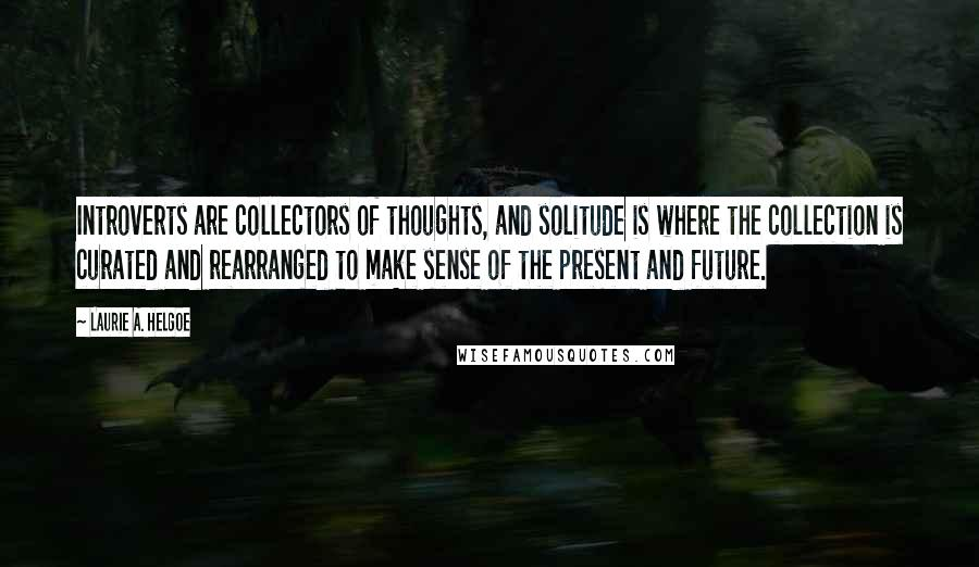Laurie A. Helgoe quotes: Introverts are collectors of thoughts, and solitude is where the collection is curated and rearranged to make sense of the present and future.