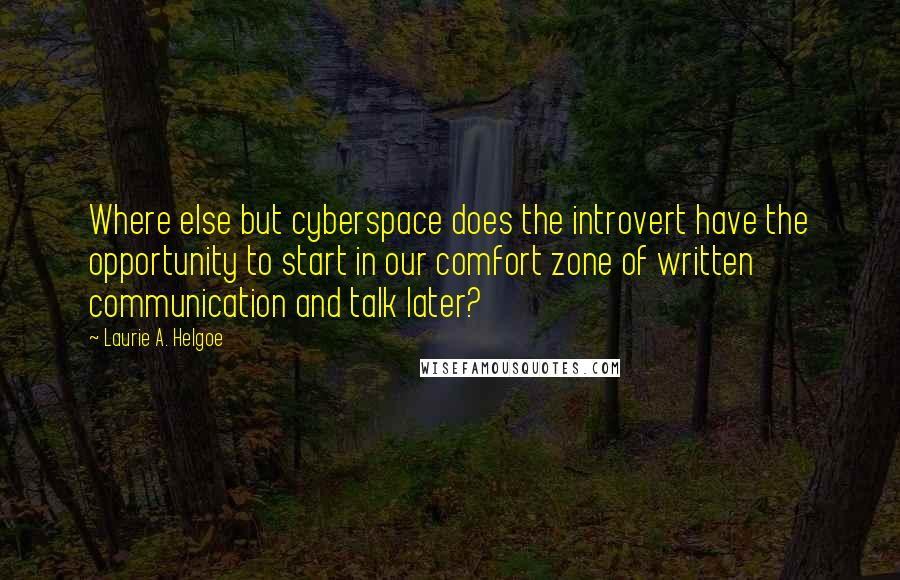 Laurie A. Helgoe quotes: Where else but cyberspace does the introvert have the opportunity to start in our comfort zone of written communication and talk later?
