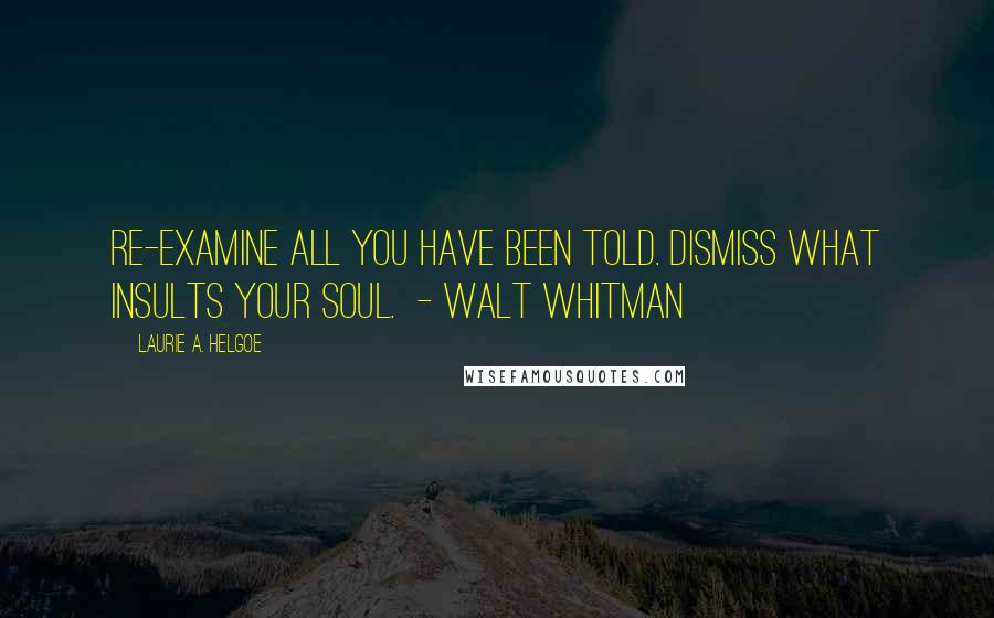 Laurie A. Helgoe quotes: Re-examine all you have been told. Dismiss what insults your soul. - Walt Whitman