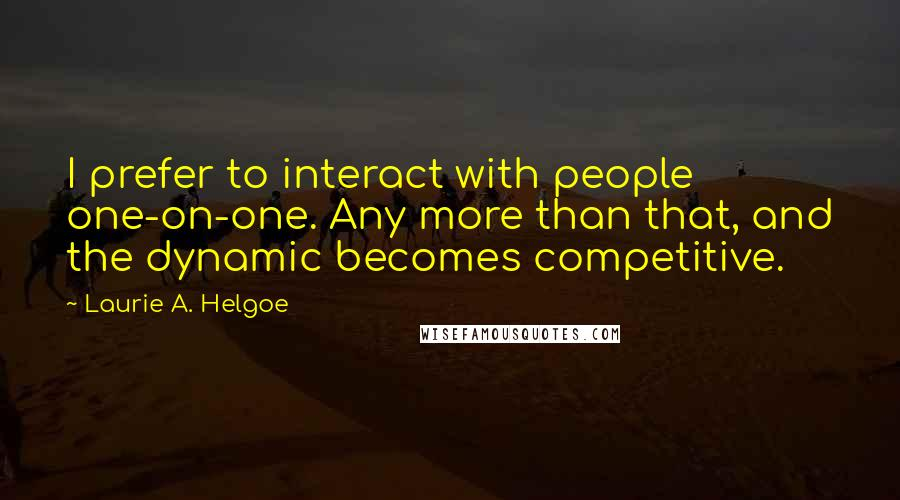 Laurie A. Helgoe quotes: I prefer to interact with people one-on-one. Any more than that, and the dynamic becomes competitive.