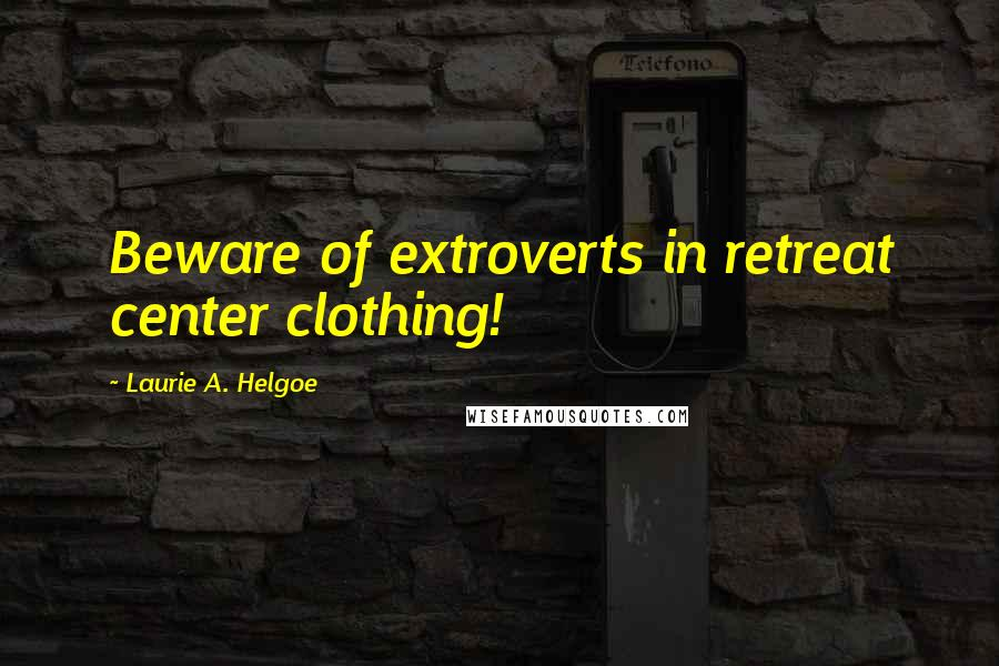 Laurie A. Helgoe quotes: Beware of extroverts in retreat center clothing!