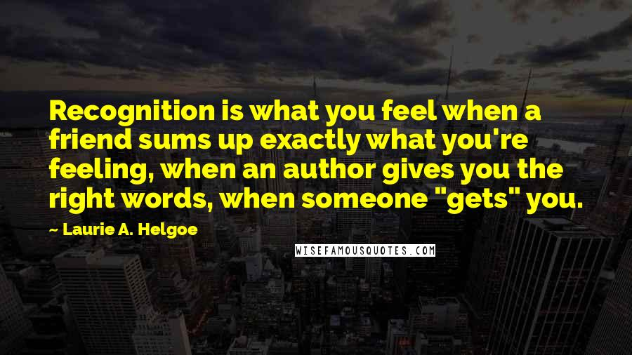 """Laurie A. Helgoe quotes: Recognition is what you feel when a friend sums up exactly what you're feeling, when an author gives you the right words, when someone """"gets"""" you."""