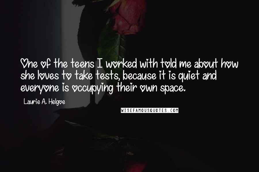 Laurie A. Helgoe quotes: One of the teens I worked with told me about how she loves to take tests, because it is quiet and everyone is occupying their own space.