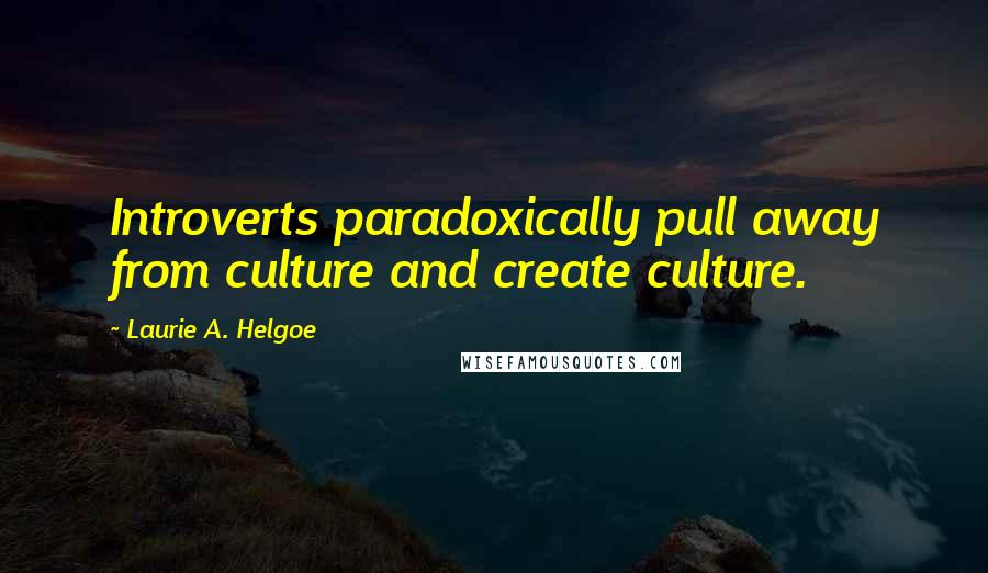 Laurie A. Helgoe quotes: Introverts paradoxically pull away from culture and create culture.