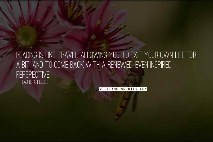 Laurie A. Helgoe quotes: Reading is like travel, allowing you to exit your own life for a bit, and to come back with a renewed, even inspired, perspective.
