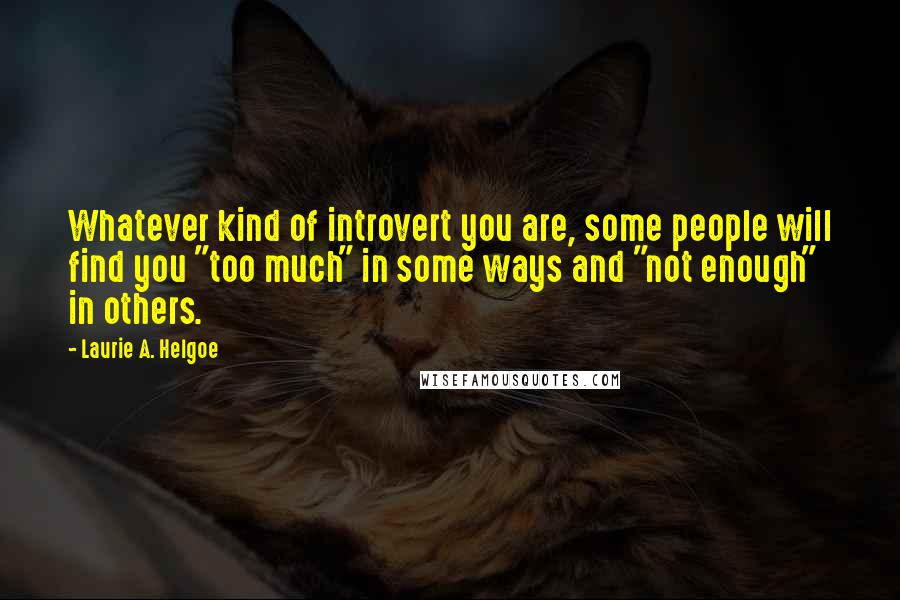 """Laurie A. Helgoe quotes: Whatever kind of introvert you are, some people will find you """"too much"""" in some ways and """"not enough"""" in others."""