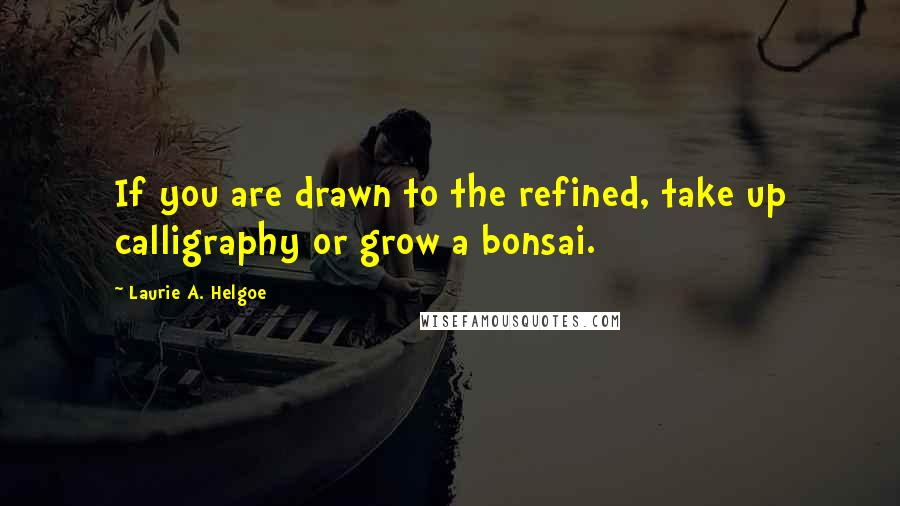 Laurie A. Helgoe quotes: If you are drawn to the refined, take up calligraphy or grow a bonsai.