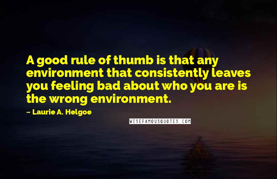 Laurie A. Helgoe quotes: A good rule of thumb is that any environment that consistently leaves you feeling bad about who you are is the wrong environment.