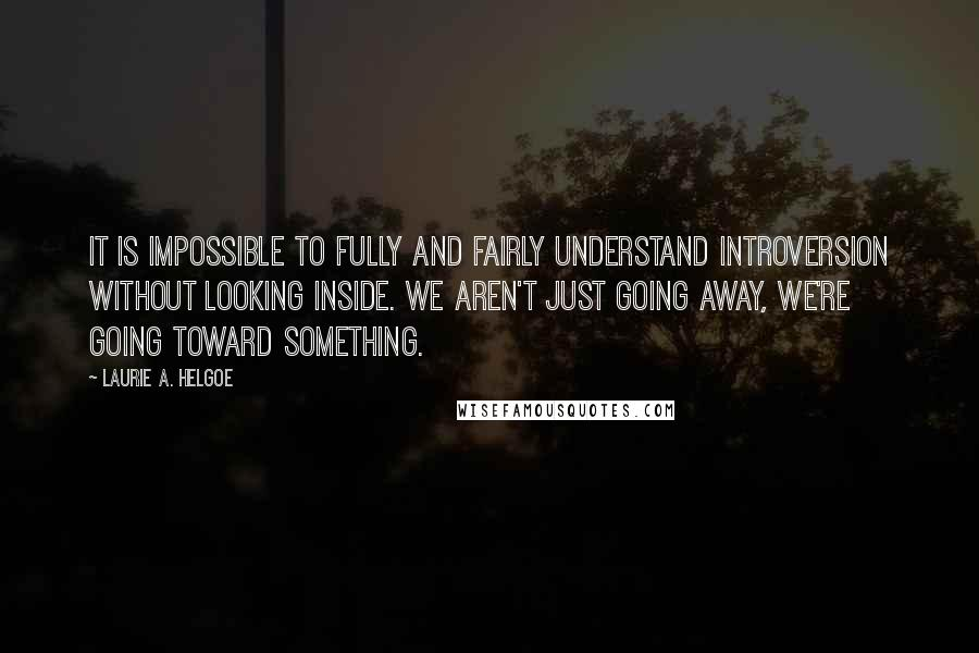 Laurie A. Helgoe quotes: It is impossible to fully and fairly understand introversion without looking inside. We aren't just going away, we're going toward something.
