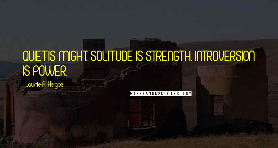 Laurie A. Helgoe quotes: QUIET IS MIGHT. SOLITUDE IS STRENGTH. INTROVERSION IS POWER.