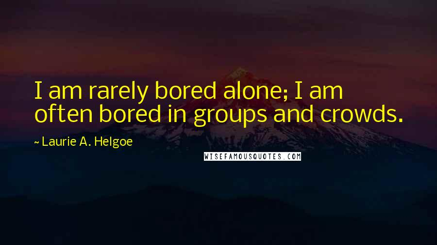 Laurie A. Helgoe quotes: I am rarely bored alone; I am often bored in groups and crowds.