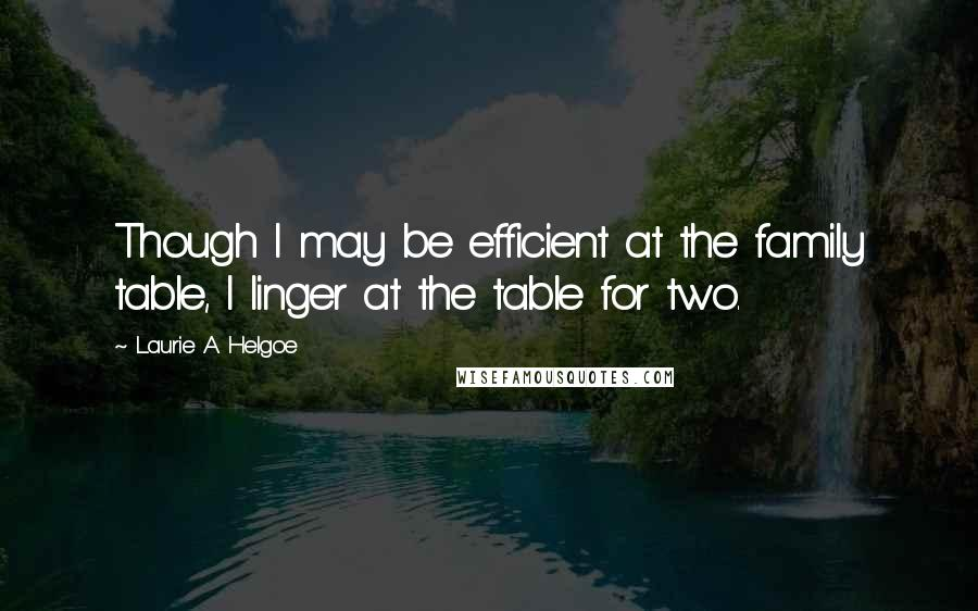 Laurie A. Helgoe quotes: Though I may be efficient at the family table, I linger at the table for two.