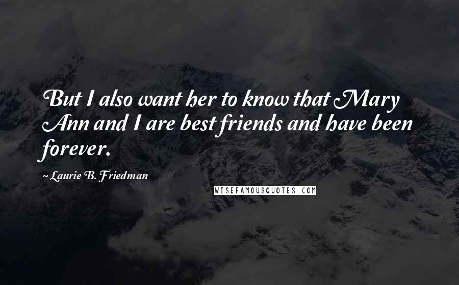 Laurie B. Friedman quotes: But I also want her to know that Mary Ann and I are best friends and have been forever.